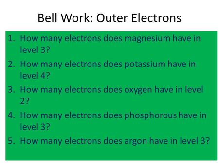 Bell Work: Outer Electrons 1.How many electrons does magnesium have in level 3? 2.How many electrons does potassium have in level 4? 3.How many electrons.