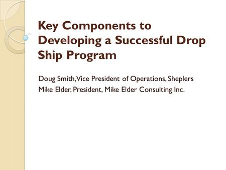 Key Components to Developing a Successful Drop Ship Program Doug Smith, Vice President of Operations, Sheplers Mike Elder, President, Mike Elder Consulting.