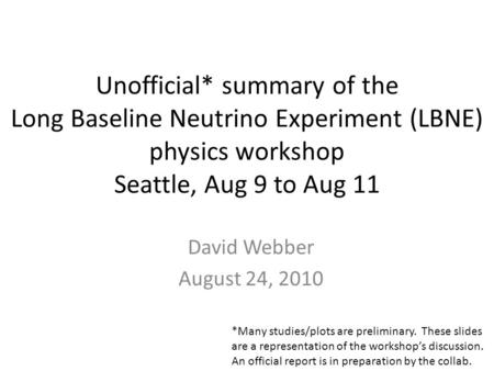 Unofficial* summary of the Long Baseline Neutrino Experiment (LBNE) physics workshop Seattle, Aug 9 to Aug 11 David Webber August 24, 2010 *Many studies/plots.