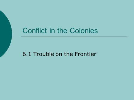 Conflict in the Colonies 6.1 Trouble on the Frontier.