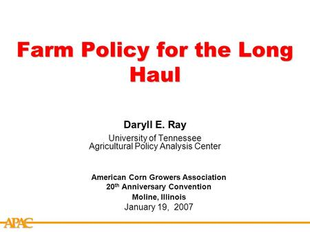 APCA Farm Policy for the Long Haul Daryll E. Ray University of Tennessee Agricultural Policy Analysis Center American Corn Growers Association 20 th Anniversary.