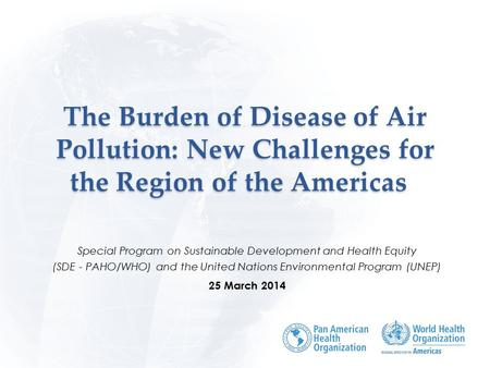 The Burden of Disease of Air Pollution: New Challenges for the Region of the Americas The Burden of Disease of Air Pollution: New Challenges for the Region.