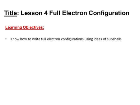 Title: Lesson 4 Full Electron Configuration Learning Objectives: Know how to write full electron configurations using ideas of subshells.
