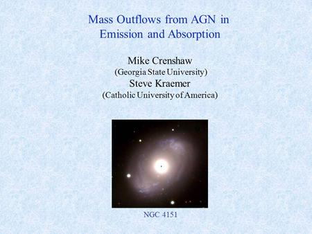 Mike Crenshaw (Georgia State University) Steve Kraemer (Catholic University of America) Mass Outflows from AGN in Emission and Absorption NGC 4151.