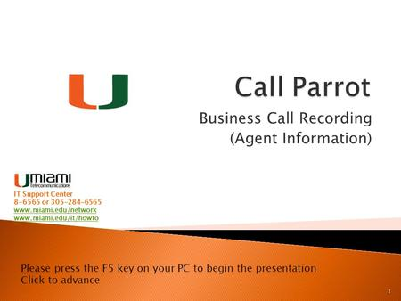 Business Call Recording (Agent Information) 1 Please press the F5 key on your PC to begin the presentation Click to advance IT Support Center 8-6565 or.