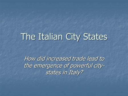 The Italian City States How did increased trade lead to the emergence of powerful city- states in Italy?
