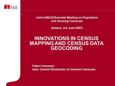 5 Marzo 2007 INNOVATIONS IN CENSUS MAPPING AND CENSUS DATA GEOCODING Fabio Crescenzi Istat, Central Directorate on General Censuses Joint UNECE/Eurostat.