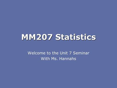 MM207 Statistics Welcome to the Unit 7 Seminar With Ms. Hannahs.
