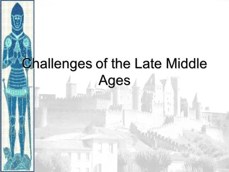 Challenges of the Late Middle Ages. In the late Middle Ages, Europeans faced many challenges. Religious Crises Wars and Conflicts And a Deadly Plague.
