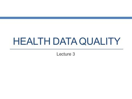HEALTH DATA QUALITY Lecture 3. Data and Information Health Care Knowledge Health Care Information Health Care Data.