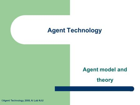 ©Agent Technology, 2008, Ai Lab NJU Agent Technology Agent model and theory.