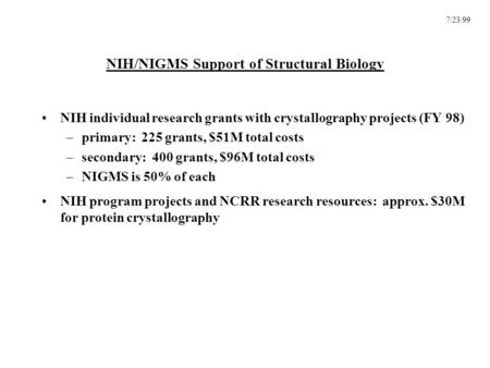 7/23/99 NIH/NIGMS Support of Structural Biology NIH individual research grants with crystallography projects (FY 98) –primary: 225 grants, $51M total costs.