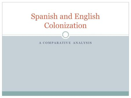 A COMPARATIVE ANALYSIS Spanish and English Colonization.