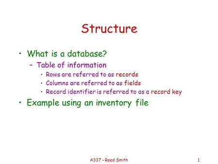 A337 - Reed Smith1 Structure What is a database? –Table of information Rows are referred to as records Columns are referred to as fields Record identifier.