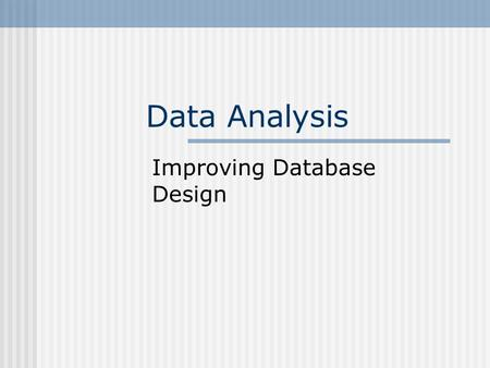 Data Analysis Improving Database Design. Normalization The process of transforming a data model into a flexible, stable structure. Reduces anomalies Anomaly.