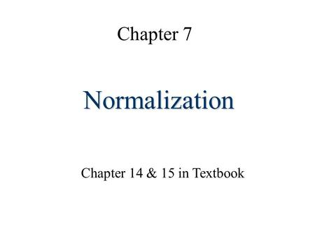 Chapter 7 Normalization Chapter 14 & 15 in Textbook.