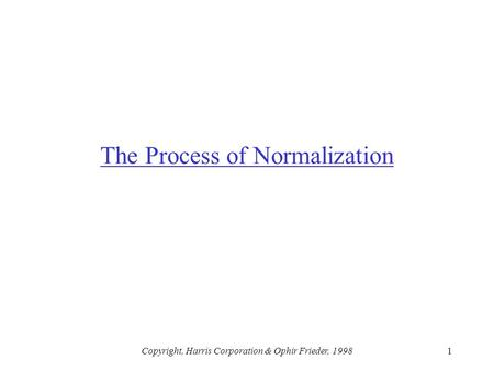 Copyright, Harris Corporation & Ophir Frieder, 19981 The Process of Normalization.