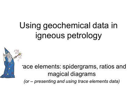 Using geochemical data in igneous petrology Trace elements: spidergrams, ratios and magical diagrams (or – presenting and using trace elements data)