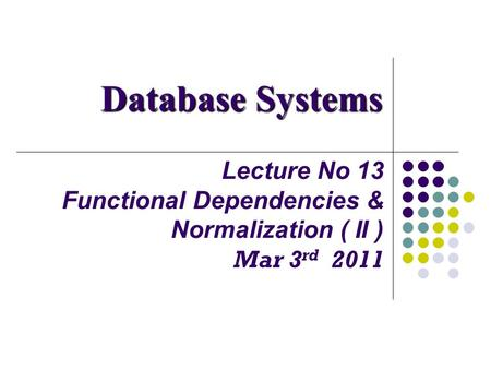 Lecture No 13 Functional Dependencies & Normalization ( II ) Mar 3 rd 2011 Database Systems.
