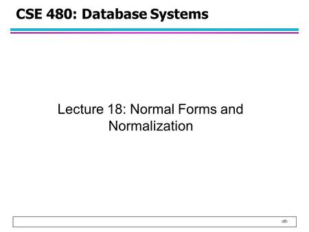 1 CSE 480: Database Systems Lecture 18: Normal Forms and Normalization.