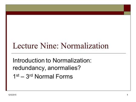 Lecture Nine: Normalization Introduction to Normalization: redundancy, anormalies? 1 st – 3 rd Normal Forms 12/6/20151.