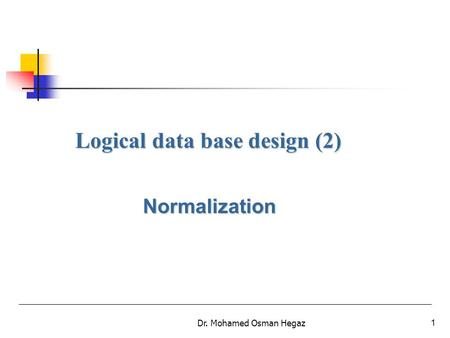 Dr. Mohamed Osman Hegaz1 Logical data base design (2) Normalization.