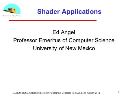 Shader Applications Ed Angel Professor Emeritus of Computer Science University of New Mexico 1 E. Angel and D. Shreiner: Interactive Computer Graphics.