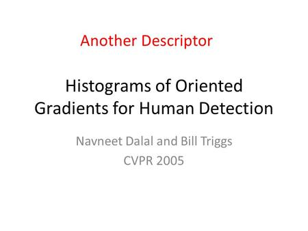 Histograms of Oriented Gradients for Human Detection Navneet Dalal and Bill Triggs CVPR 2005 Another Descriptor.
