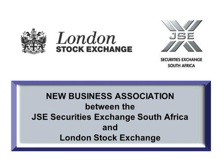 NEW BUSINESS ASSOCIATION between the JSE Securities Exchange South Africa and London Stock Exchange.