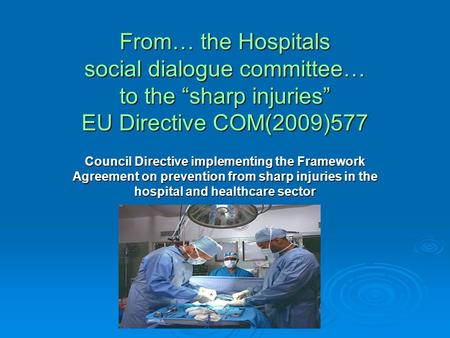 "From… the Hospitals social dialogue committee… to the ""sharp injuries"" EU Directive COM(2009)577 Council Directive implementing the Framework Agreement."