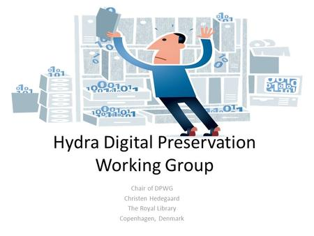 Hydra Digital Preservation Working Group Chair of DPWG Christen Hedegaard The Royal Library Copenhagen, Denmark.