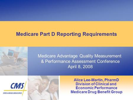 Medicare Advantage Quality Measurement & Performance Assessment Conference April 8, 2008 Medicare Part D Reporting Requirements Alice Lee-Martin, PharmD.