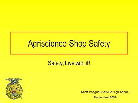 Agriscience Shop Safety Scott Poague, Holtville High School September 2006 Safety, Live with it!