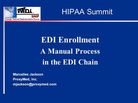 HIPAA Summit EDI Enrollment A Manual Process in the EDI Chain Marcallee Jackson ProxyMed, Inc.
