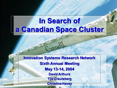 In Search of a Canadian Space Cluster Innovation Systems Research Network Sixth Annual Meeting May 13-14, 2004 David Arthurs Tijs Creutzberg Christine.
