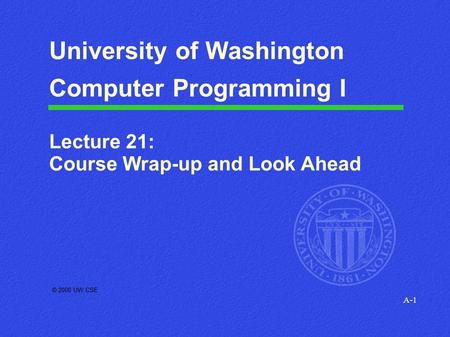 A-1 © 2000 UW CSE University of Washington Computer Programming I Lecture 21: Course Wrap-up and Look Ahead.