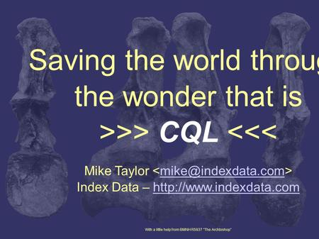 Saving the world through the wonder that is >>> CQL <<< Mike Taylor Index Data –  With.