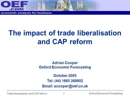 1 Oxford Economic Forecasting Trade liberalisation and CAP reform The impact of trade liberalisation and CAP reform October 2005 Tel: (44) 1865 268902.