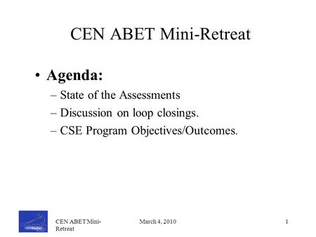 CEN ABET Mini- Retreat March 4, 20101 CEN ABET Mini-Retreat Agenda: –State of the Assessments –Discussion on loop closings. –CSE Program Objectives/Outcomes.