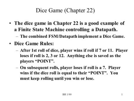 BR 1/991 Dice Game (Chapter 22) The dice game in Chapter 22 is a good example of a Finite State Machine controlling a Datapath. –The combined FSM/Datapath.