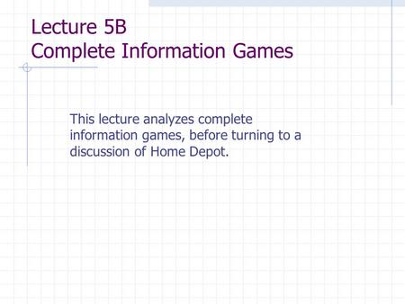 Lecture 5B Complete Information Games This lecture analyzes complete information games, before turning to a discussion of Home Depot.