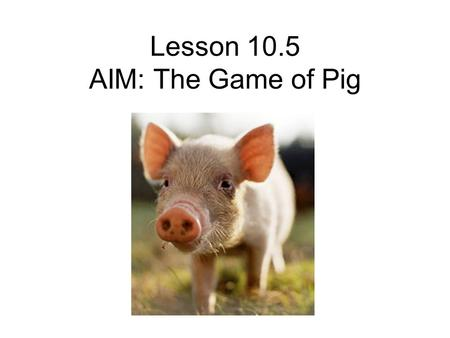 Lesson 10.5 AIM: The Game of Pig. DO NOW What is a strategy? Give an example from your daily life of how you use strategies.