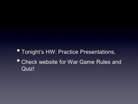 Tonight's HW: Practice Presentations, Check website for War Game Rules and Quiz!