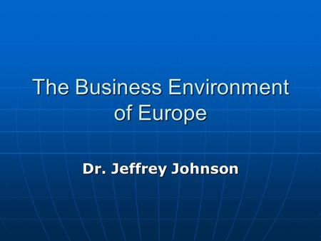 The Business Environment of Europe Dr. Jeffrey Johnson.