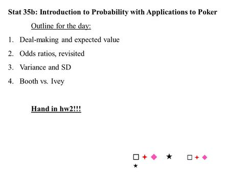Stat 35b: Introduction to Probability with Applications to Poker Outline for the day: 1.Deal-making and expected value 2.Odds ratios, revisited 3.Variance.