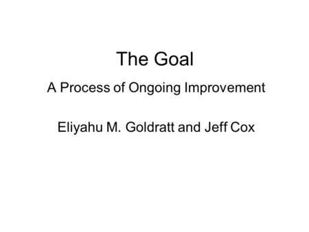 The Goal A Process of Ongoing Improvement Eliyahu M. Goldratt and Jeff Cox.