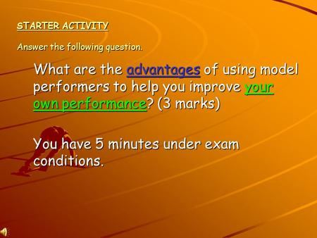 STARTER ACTIVITY Answer the following question. What are the advantages of using model performers to help you improve your own performance? (3 marks)