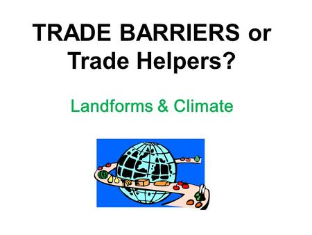 TRADE BARRIERS or Trade Helpers? Landforms & Climate.