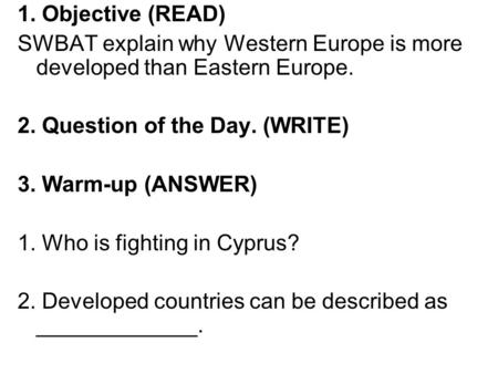 1. Objective (READ) SWBAT explain why Western Europe is more developed than Eastern Europe. 2. Question of the Day. (WRITE) 3. Warm-up (ANSWER) 1. Who.