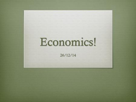 Economics! 26/12/14. By the end of the class today…  You should be able to  Define economics  Identify and define the four types of economic systems.